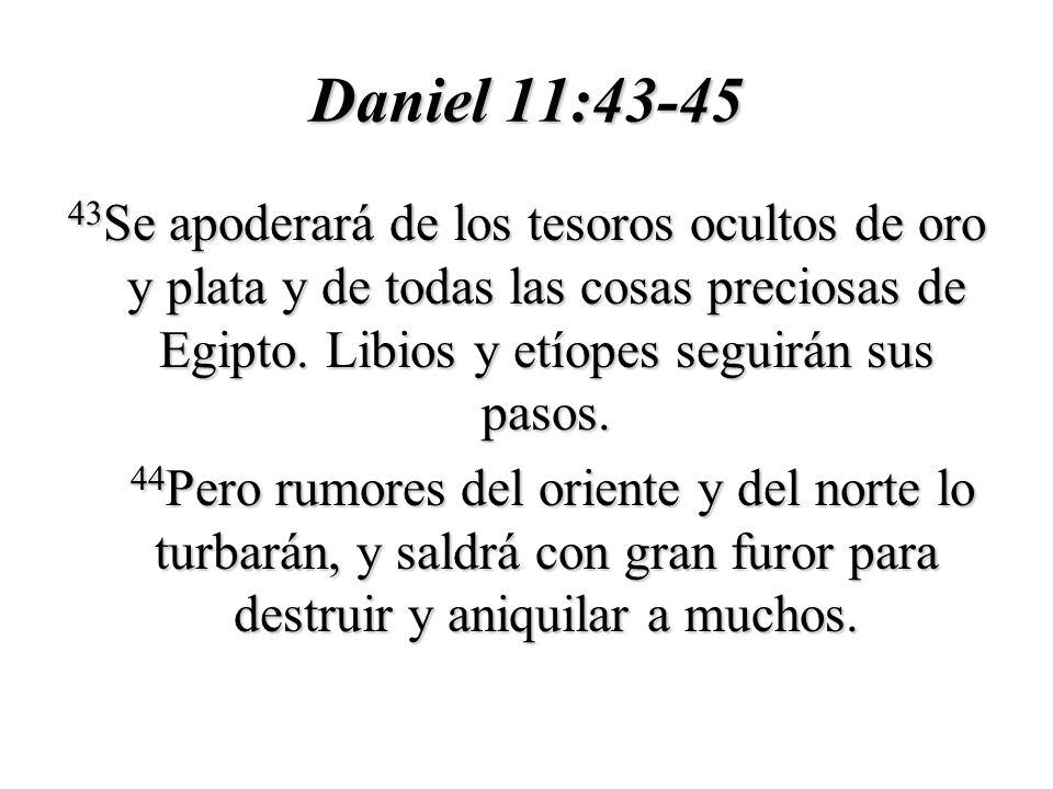 Daniel 11:43-45 43Se apoderará de los tesoros ocultos de oro y plata y de todas las cosas preciosas de Egipto. Libios y etíopes seguirán sus pasos.