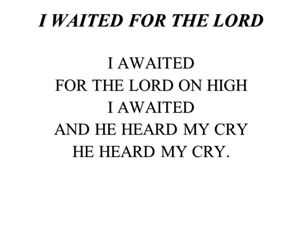 I WAITED FOR THE LORD I AWAITED FOR THE LORD ON HIGH