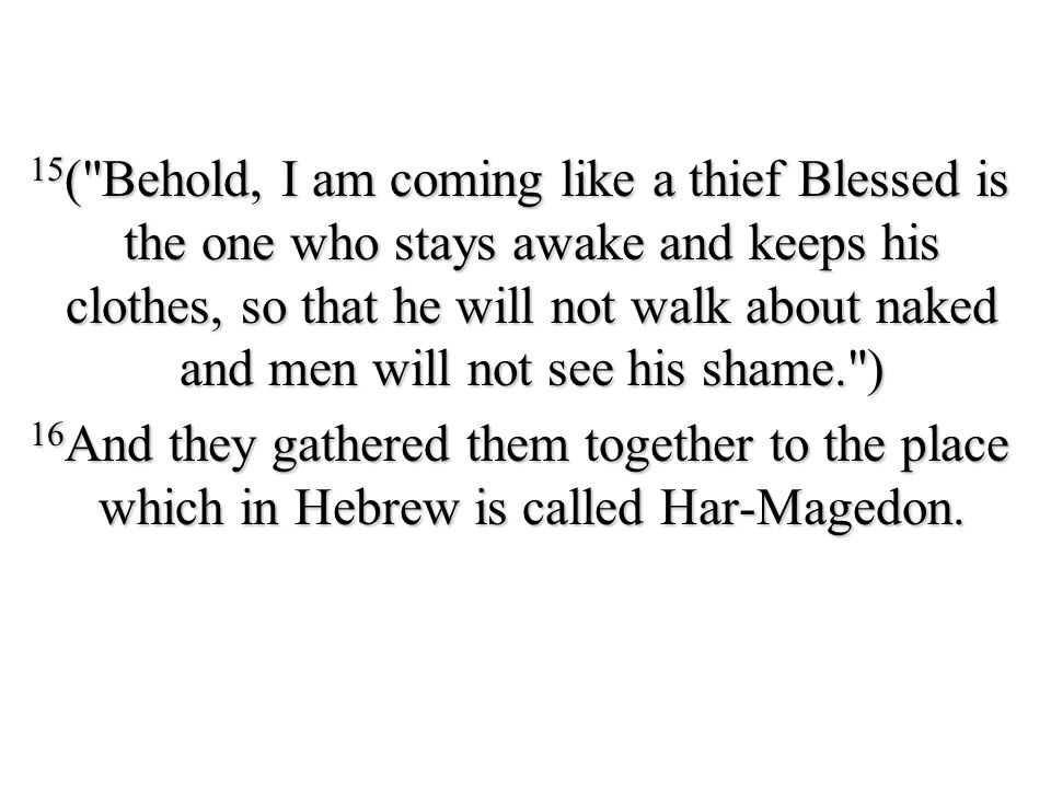 15( Behold, I am coming like a thief Blessed is the one who stays awake and keeps his clothes, so that he will not walk about naked and men will not see his shame. ) 16And they gathered them together to the place which in Hebrew is called Har-Magedon.