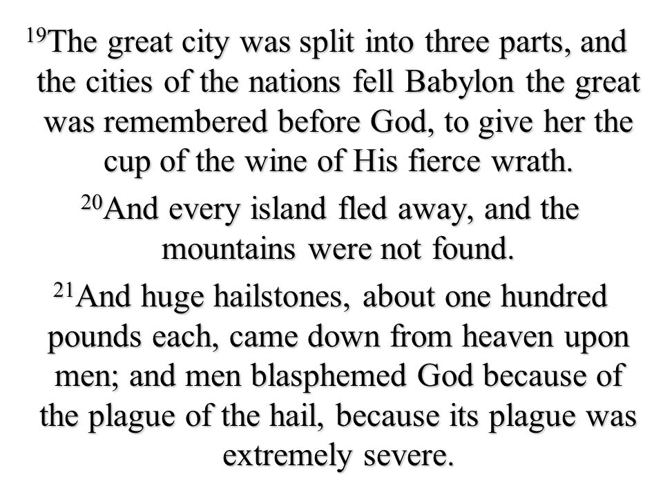 19The great city was split into three parts, and the cities of the nations fell Babylon the great was remembered before God, to give her the cup of the wine of His fierce wrath.