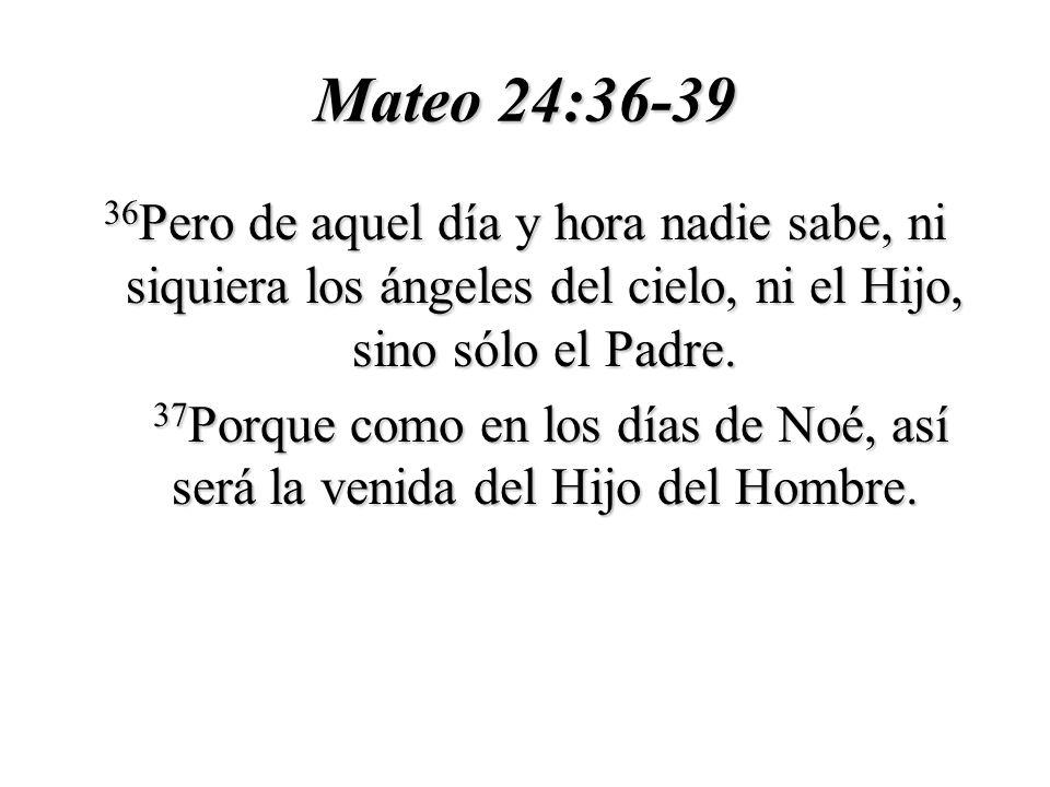 Mateo 24:36-39 36Pero de aquel día y hora nadie sabe, ni siquiera los ángeles del cielo, ni el Hijo, sino sólo el Padre.