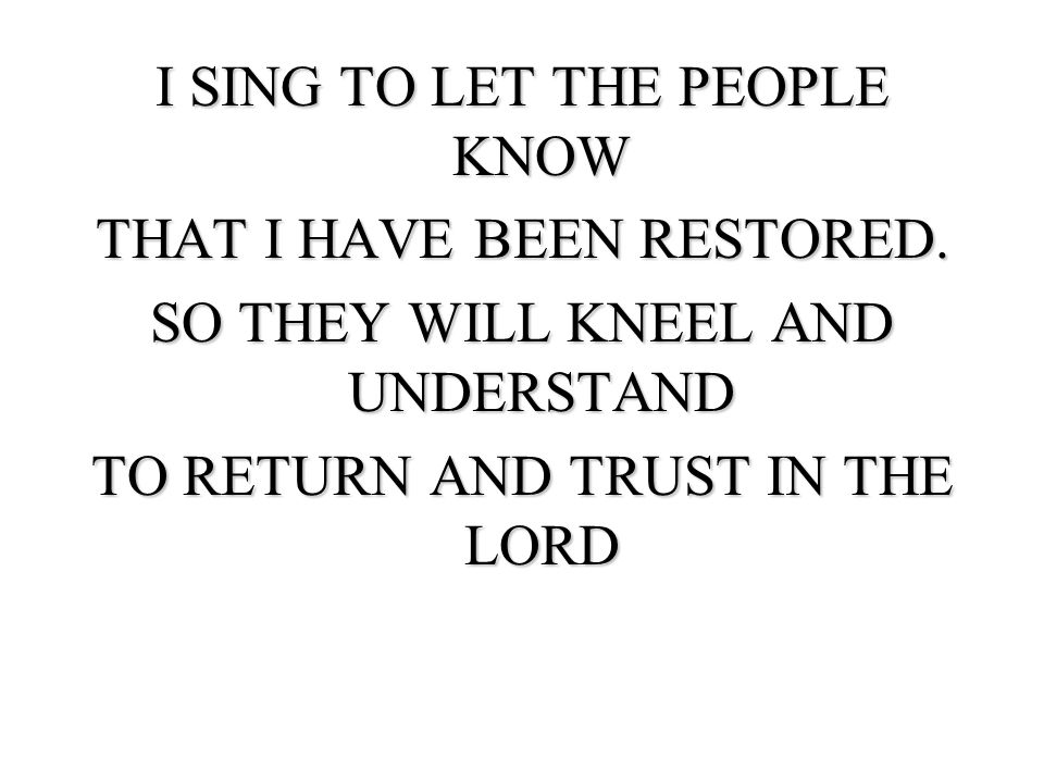 I SING TO LET THE PEOPLE KNOW THAT I HAVE BEEN RESTORED.