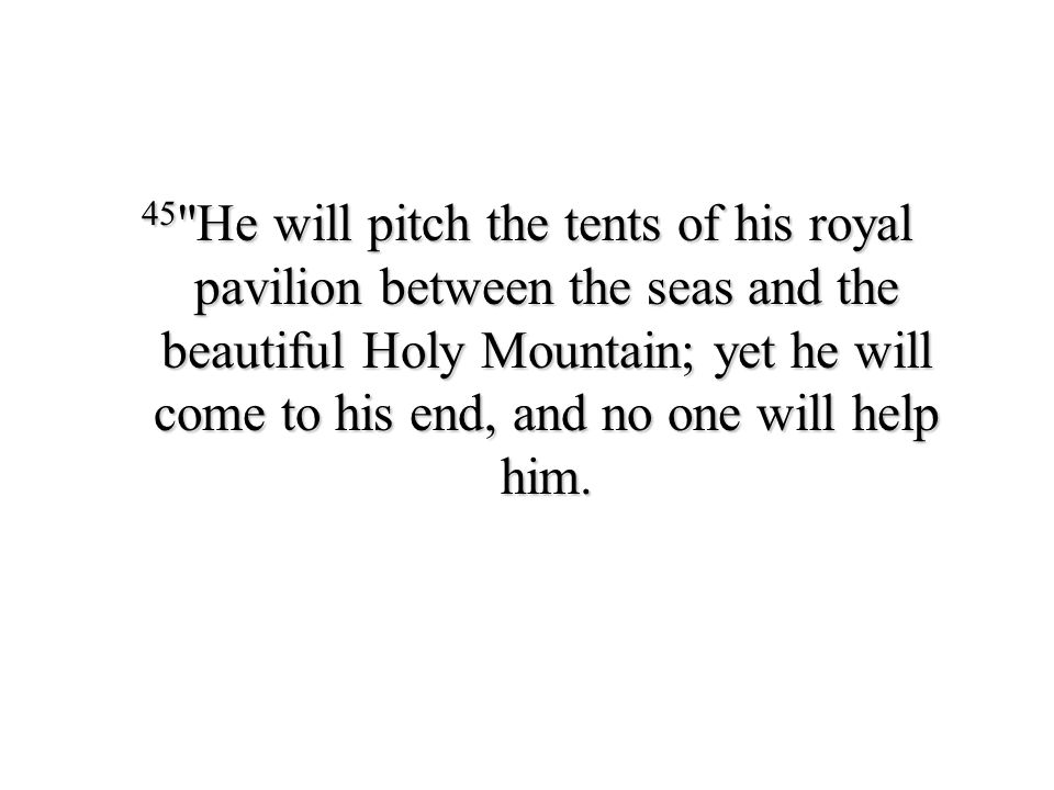 45 He will pitch the tents of his royal pavilion between the seas and the beautiful Holy Mountain; yet he will come to his end, and no one will help him.