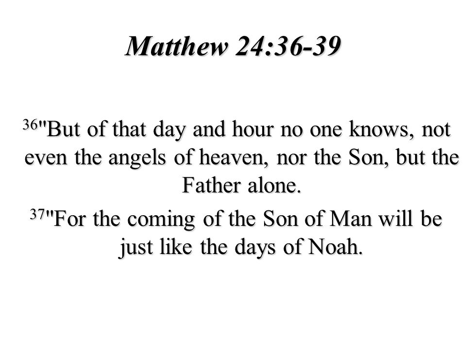 Matthew 24:36-39 36 But of that day and hour no one knows, not even the angels of heaven, nor the Son, but the Father alone.