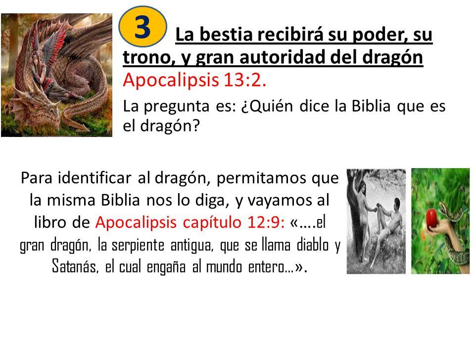 3 La bestia recibirá su poder, su trono, y gran autoridad del dragón Apocalipsis 13:2. La pregunta es: ¿Quién dice la Biblia que es el dragón