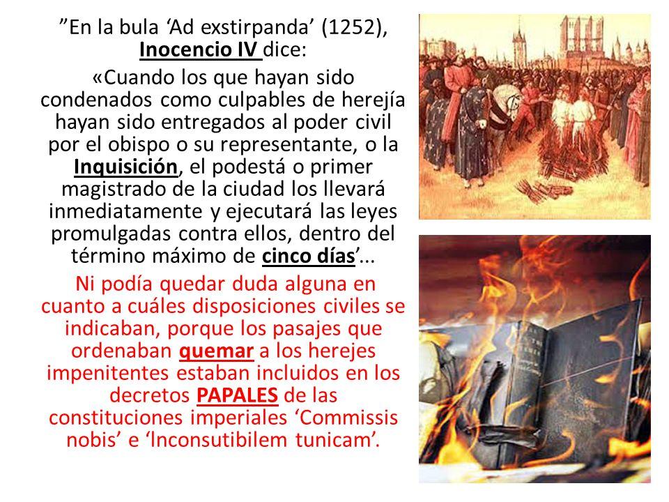 En la bula 'Ad exstirpanda' (1252), Inocencio IV dice: «Cuando los que hayan sido condenados como culpables de herejía hayan sido entregados al poder civil por el obispo o su representante, o la Inquisición, el podestá o primer magistrado de la ciudad los llevará inmediatamente y ejecutará las leyes promulgadas contra ellos, dentro del término máximo de cinco días'...