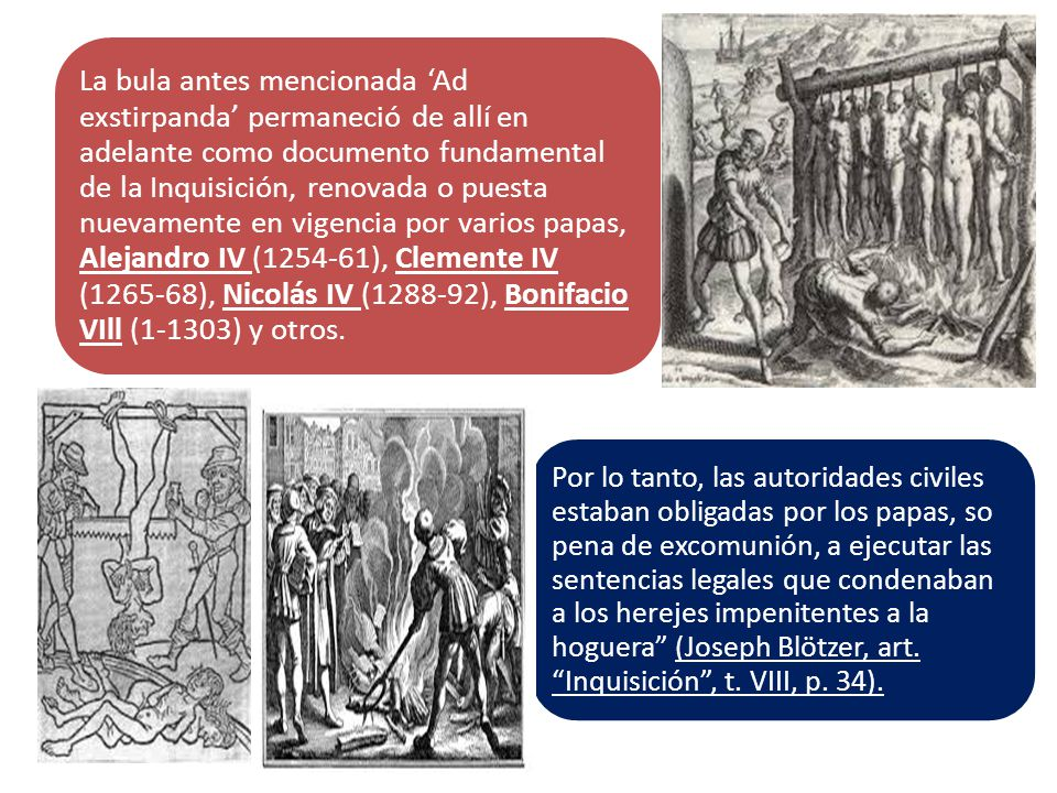 La bula antes mencionada 'Ad exstirpanda' permaneció de allí en adelante como documento fundamental de la Inquisición, renovada o puesta nuevamente en vigencia por varios papas, Alejandro IV (1254-61), Clemente IV (1265-68), Nicolás IV (1288-92), Bonifacio VIll (1-1303) y otros.