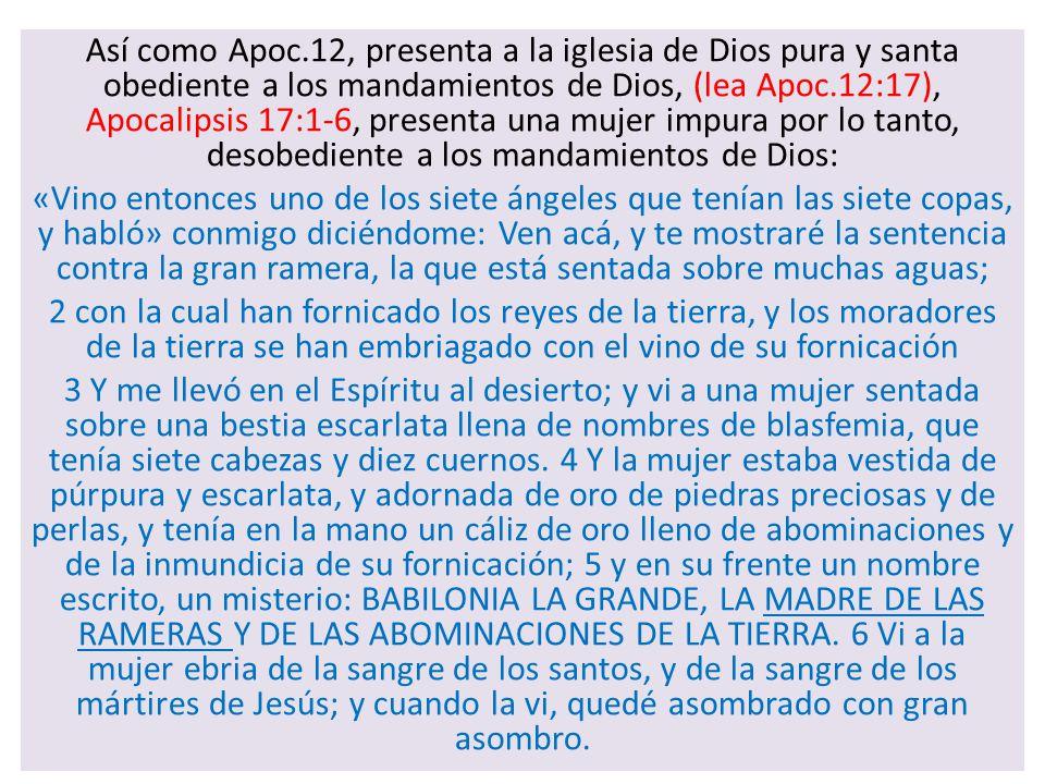 Así como Apoc.12, presenta a la iglesia de Dios pura y santa obediente a los mandamientos de Dios, (lea Apoc.12:17), Apocalipsis 17:1-6, presenta una mujer impura por lo tanto, desobediente a los mandamientos de Dios: «Vino entonces uno de los siete ángeles que tenían las siete copas, y habló» conmigo diciéndome: Ven acá, y te mostraré la sentencia contra la gran ramera, la que está sentada sobre muchas aguas; 2 con la cual han fornicado los reyes de la tierra, y los moradores de la tierra se han embriagado con el vino de su fornicación 3 Y me llevó en el Espíritu al desierto; y vi a una mujer sentada sobre una bestia escarlata llena de nombres de blasfemia, que tenía siete cabezas y diez cuernos.