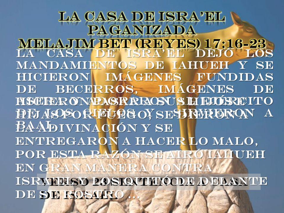 LA CASA DE ISRA'EL PAGANIZADA Melajim Bet (Reyes) 17:16-23