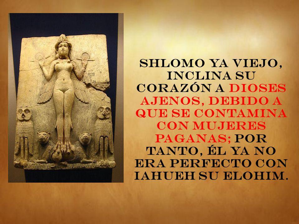 Shlomo ya viejo, inclina su corazón a dioses ajenos, debido a que se contamina con mujeres paganas; por tanto, él ya no era perfecto con IAHUEH su Elohim.