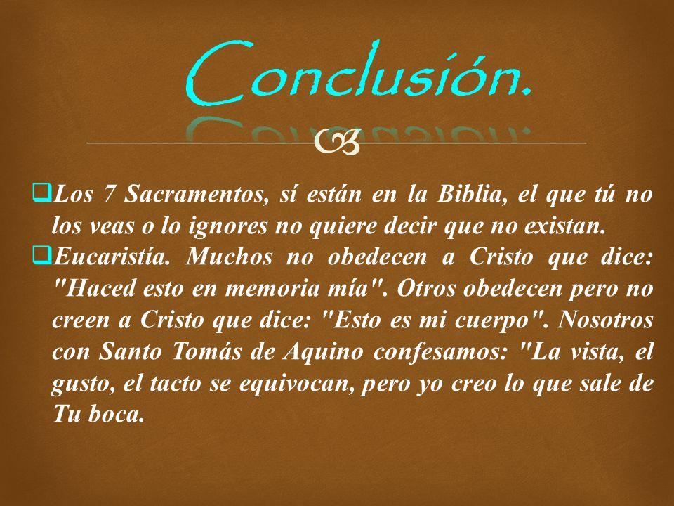 Conclusión. Los 7 Sacramentos, sí están en la Biblia, el que tú no los veas o lo ignores no quiere decir que no existan.