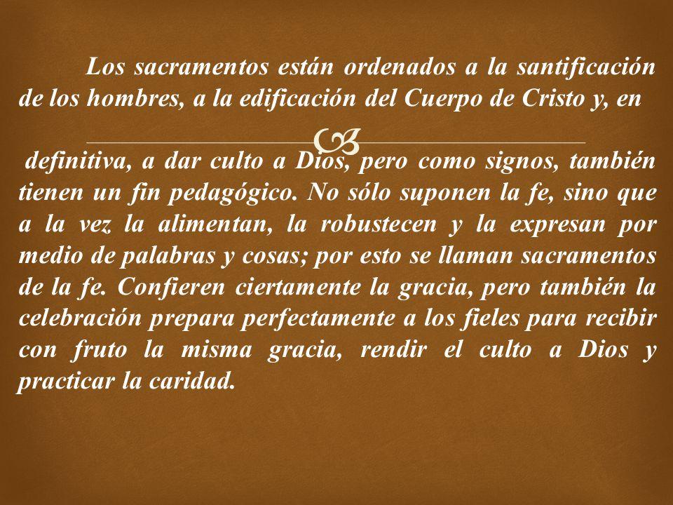 Los sacramentos están ordenados a la santificación de los hombres, a la edificación del Cuerpo de Cristo y, en