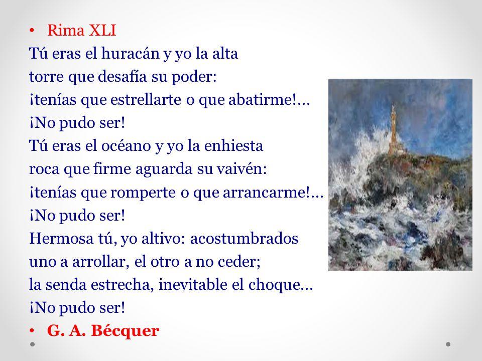 Rima XLI Tú eras el huracán y yo la alta. torre que desafía su poder: ¡tenías que estrellarte o que abatirme!...