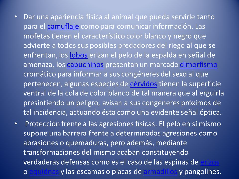 Dar una apariencia física al animal que pueda servirle tanto para el camuflaje como para comunicar información. Las mofetas tienen el característico color blanco y negro que advierte a todos sus posibles predadores del riego al que se enfrentan, los lobos erizan el pelo de la espalda en señal de amenaza, los capuchinos presentan un marcado dimorfismo cromático para informar a sus congéneres del sexo al que pertenecen, algunas especies de cérvidos tienen la superficie ventral de la cola de color blanco de tal manera que al erguirla presintiendo un peligro, avisan a sus congéneres próximos de tal incidencia, actuando ésta como una evidente señal óptica.