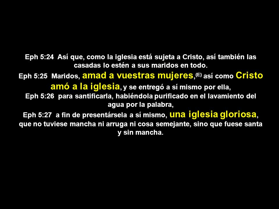 Eph 5:24 Así que, como la iglesia está sujeta a Cristo, así también las casadas lo estén a sus maridos en todo.
