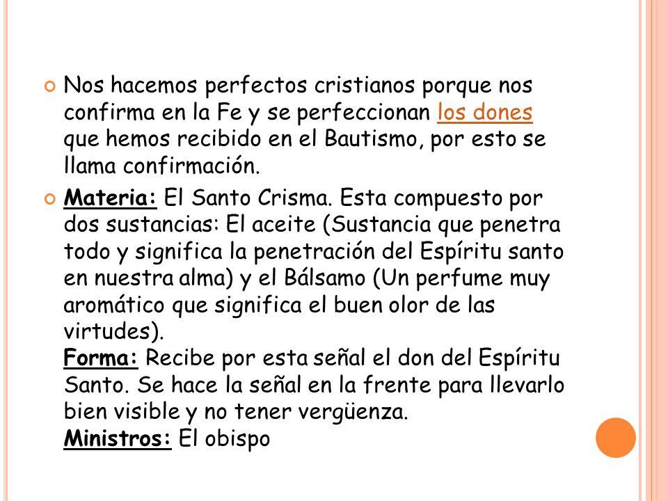 Nos hacemos perfectos cristianos porque nos confirma en la Fe y se perfeccionan los dones que hemos recibido en el Bautismo, por esto se llama confirmación.