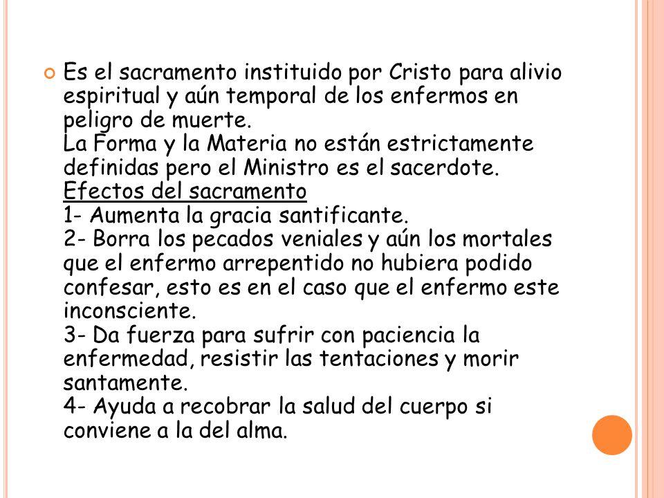 Es el sacramento instituido por Cristo para alivio espiritual y aún temporal de los enfermos en peligro de muerte.