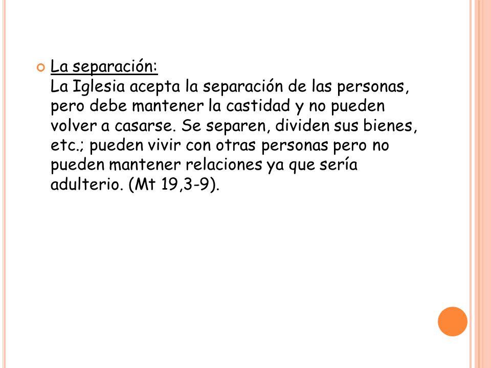 La separación: La Iglesia acepta la separación de las personas, pero debe mantener la castidad y no pueden volver a casarse.
