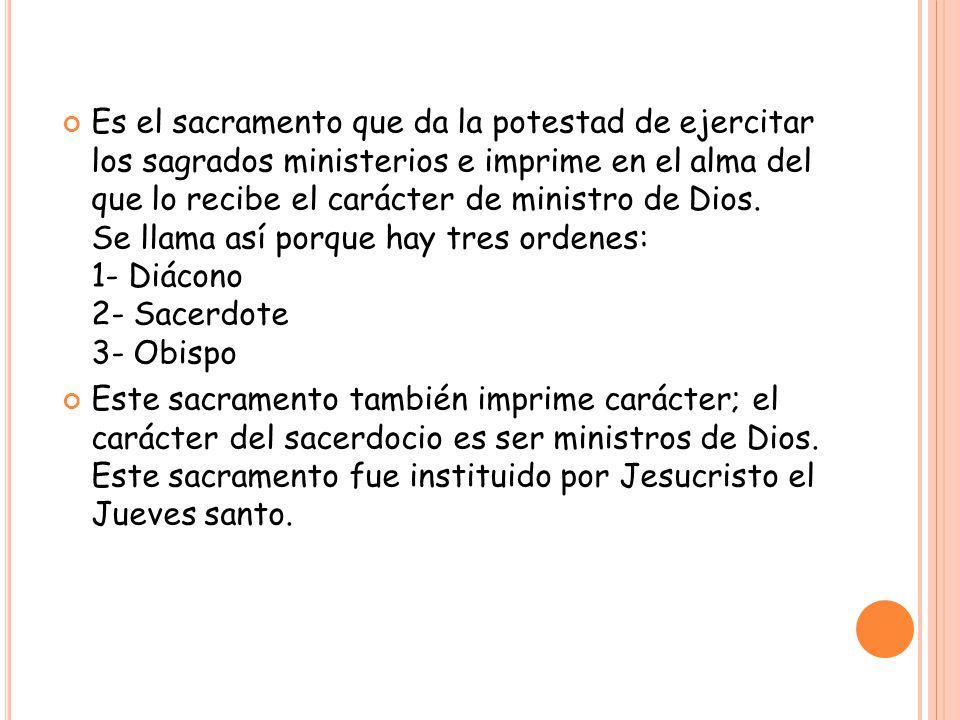 Es el sacramento que da la potestad de ejercitar los sagrados ministerios e imprime en el alma del que lo recibe el carácter de ministro de Dios. Se llama así porque hay tres ordenes: 1- Diácono 2- Sacerdote 3- Obispo