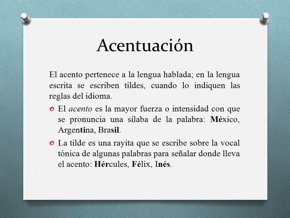 Acentuación El acento pertenece a la lengua hablada; en la lengua escrita se escriben tildes, cuando lo indiquen las reglas del idioma.