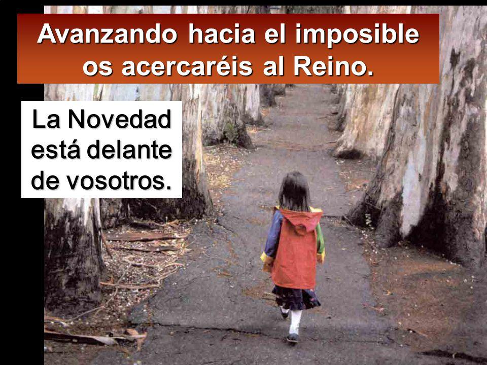 Avanzando hacia el imposible os acercaréis al Reino.