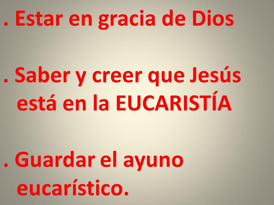 Estar en gracia de Dios . Saber y creer que Jesús está en la EUCARISTÍA .
