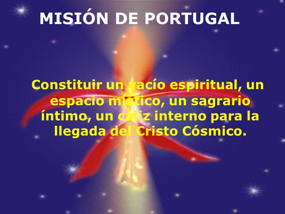 MISIÓN DE PORTUGAL Constituir un vacío espiritual, un espacio místico, un sagrario íntimo, un cáliz interno para la llegada del Cristo Cósmico.