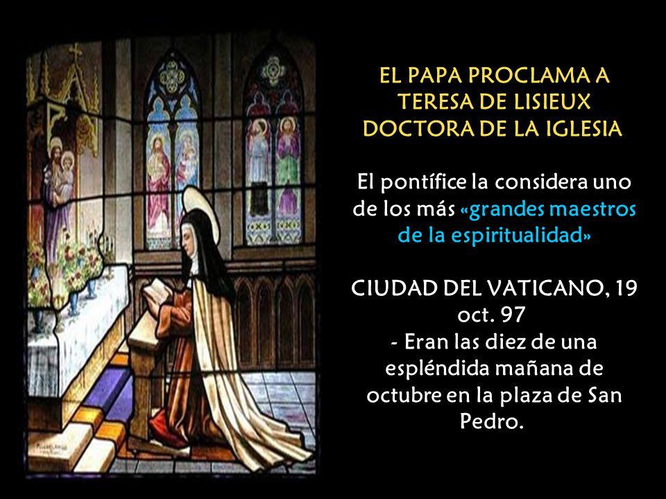 EL PAPA PROCLAMA A TERESA DE LISIEUX DOCTORA DE LA IGLESIA El pontífice la considera uno de los más «grandes maestros de la espiritualidad» CIUDAD DEL VATICANO, 19 oct.