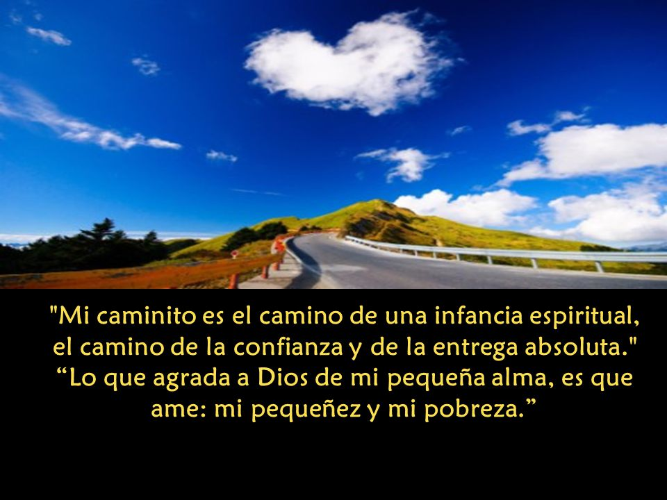 Mi caminito es el camino de una infancia espiritual, el camino de la confianza y de la entrega absoluta. Lo que agrada a Dios de mi pequeña alma, es que ame: mi pequeñez y mi pobreza.