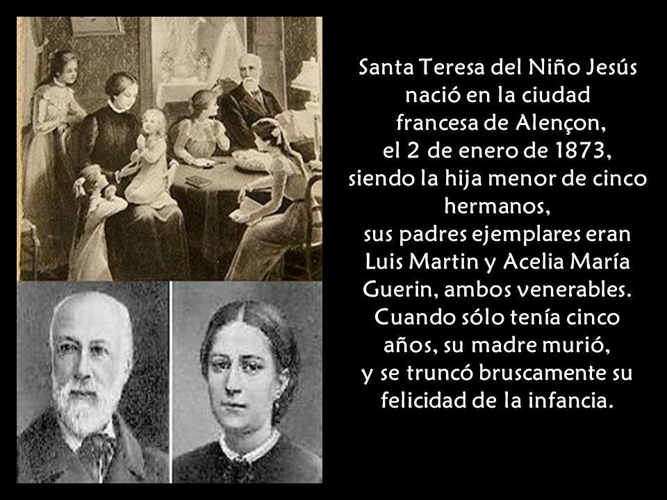Santa Teresa del Niño Jesús nació en la ciudad francesa de Alençon, el 2 de enero de 1873, siendo la hija menor de cinco hermanos, sus padres ejemplares eran Luis Martin y Acelia María Guerin, ambos venerables.