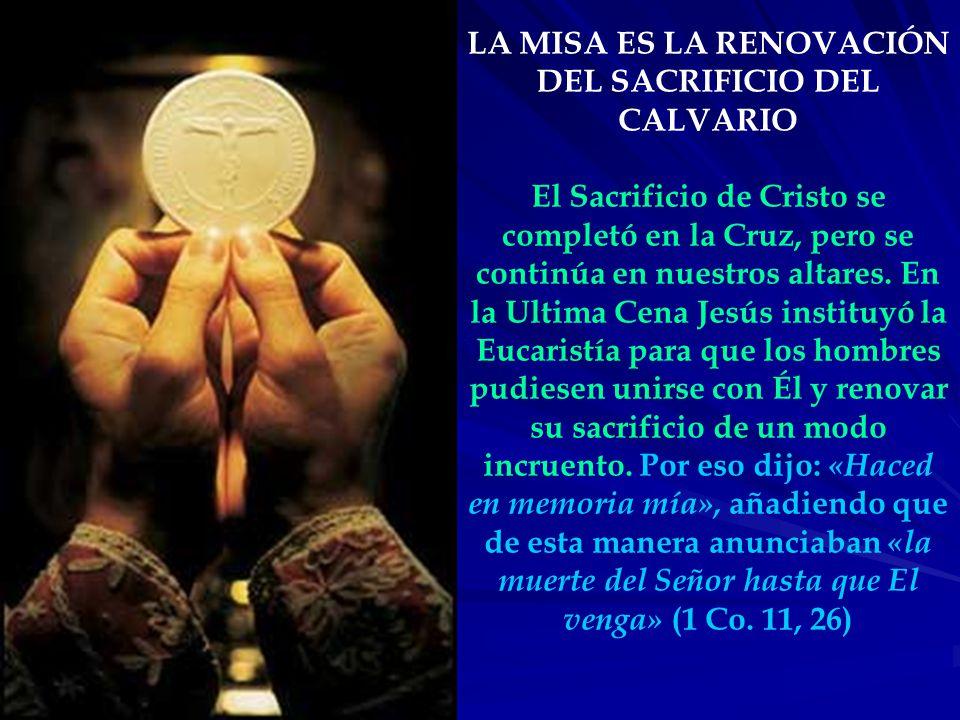 LA MISA ES LA RENOVACIÓN DEL SACRIFICIO DEL CALVARIO El Sacrificio de Cristo se completó en la Cruz, pero se continúa en nuestros altares.