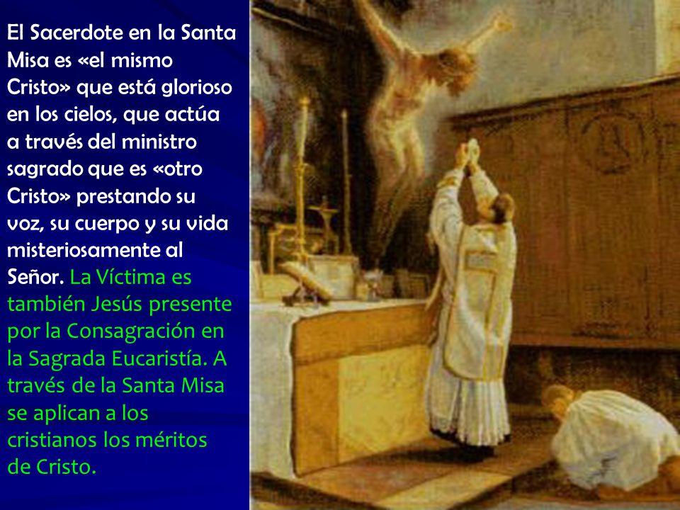 El Sacerdote en la Santa Misa es «el mismo Cristo» que está glorioso en los cielos, que actúa a través del ministro sagrado que es «otro Cristo» prestando su voz, su cuerpo y su vida misteriosamente al Señor.