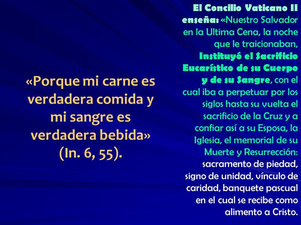 El Concilio Vaticano II enseña: «Nuestro Salvador en la Ultima Cena, la noche que le traicionaban, Instituyó el Sacrificio Eucarístico de su Cuerpo y de su Sangre, con el cual iba a perpetuar por los siglos hasta su vuelta el sacrificio de la Cruz y a confiar así a su Esposa, la Iglesia, el memorial de su Muerte y Resurrección: sacramento de piedad, signo de unidad, vínculo de caridad, banquete pascual en el cual se recibe como alimento a Cristo.