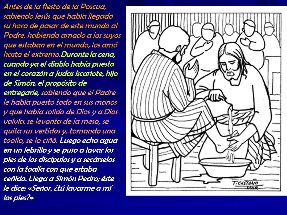 Antes de la fiesta de la Pascua, sabiendo Jesús que había llegado su hora de pasar de este mundo al Padre, habiendo amado a los suyos que estaban en el mundo, los amó hasta el extremo.Durante la cena, cuando ya el diablo había puesto en el corazón a Judas Iscariote, hijo de Simón, el propósito de entregarle, sabiendo que el Padre le había puesto todo en sus manos y que había salido de Dios y a Dios volvía, se levanta de la mesa, se quita sus vestidos y, tomando una toalla, se la ciñó.