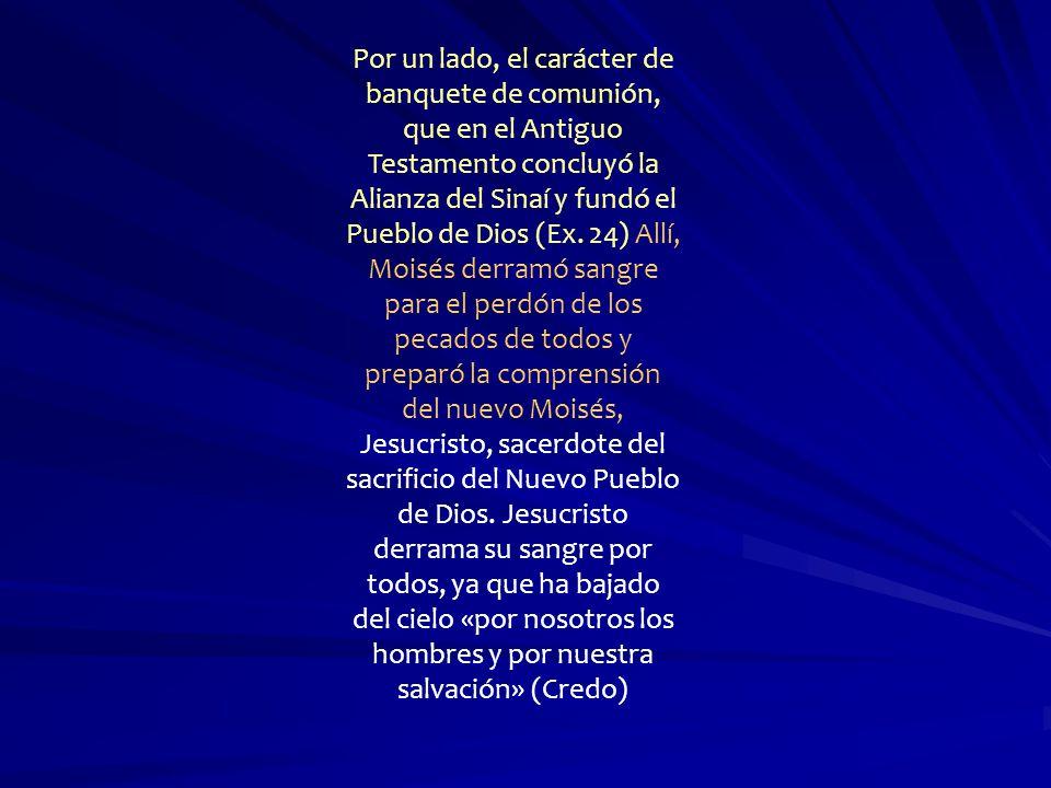 Por un lado, el carácter de banquete de comunión, que en el Antiguo Testamento concluyó la Alianza del Sinaí y fundó el Pueblo de Dios (Ex.