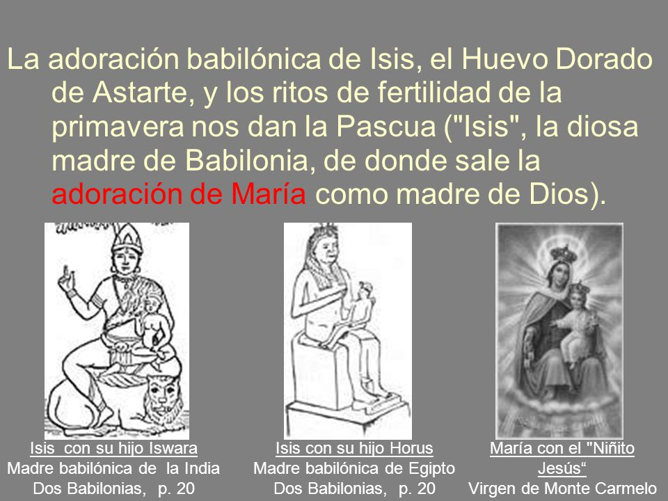 La adoración babilónica de Isis, el Huevo Dorado de Astarte, y los ritos de fertilidad de la primavera nos dan la Pascua ( Isis , la diosa madre de Babilonia, de donde sale la adoración de María como madre de Dios).