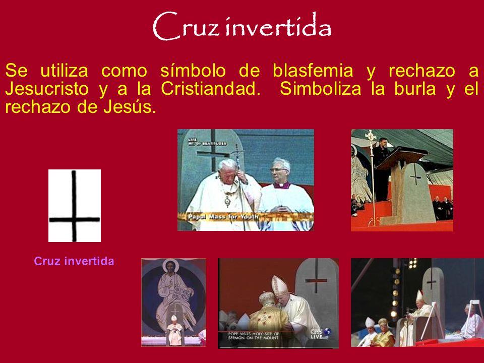 Cruz invertida Se utiliza como símbolo de blasfemia y rechazo a Jesucristo y a la Cristiandad. Simboliza la burla y el rechazo de Jesús.