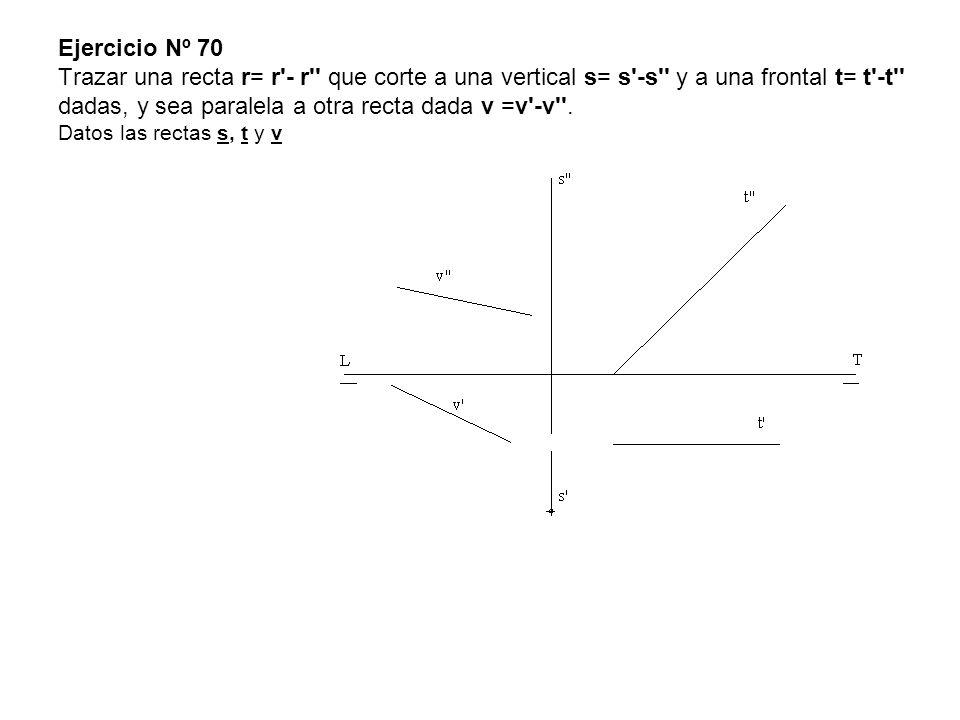 Ejercicio Nº 70 Trazar una recta r= r - r que corte a una vertical s= s -s y a una frontal t= t -t dadas, y sea paralela a otra recta dada v =v -v .