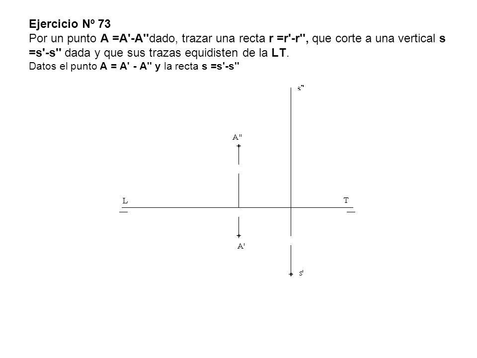 Ejercicio Nº 73 Por un punto A =A -A dado, trazar una recta r =r -r , que corte a una vertical s =s -s dada y que sus trazas equidisten de la LT.