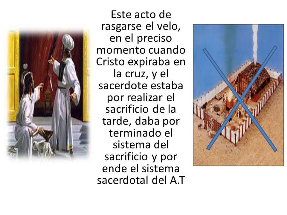 Este acto de rasgarse el velo, en el preciso momento cuando Cristo expiraba en la cruz, y el sacerdote estaba por realizar el sacrificio de la tarde, daba por terminado el sistema del sacrificio y por ende el sistema sacerdotal del A.T