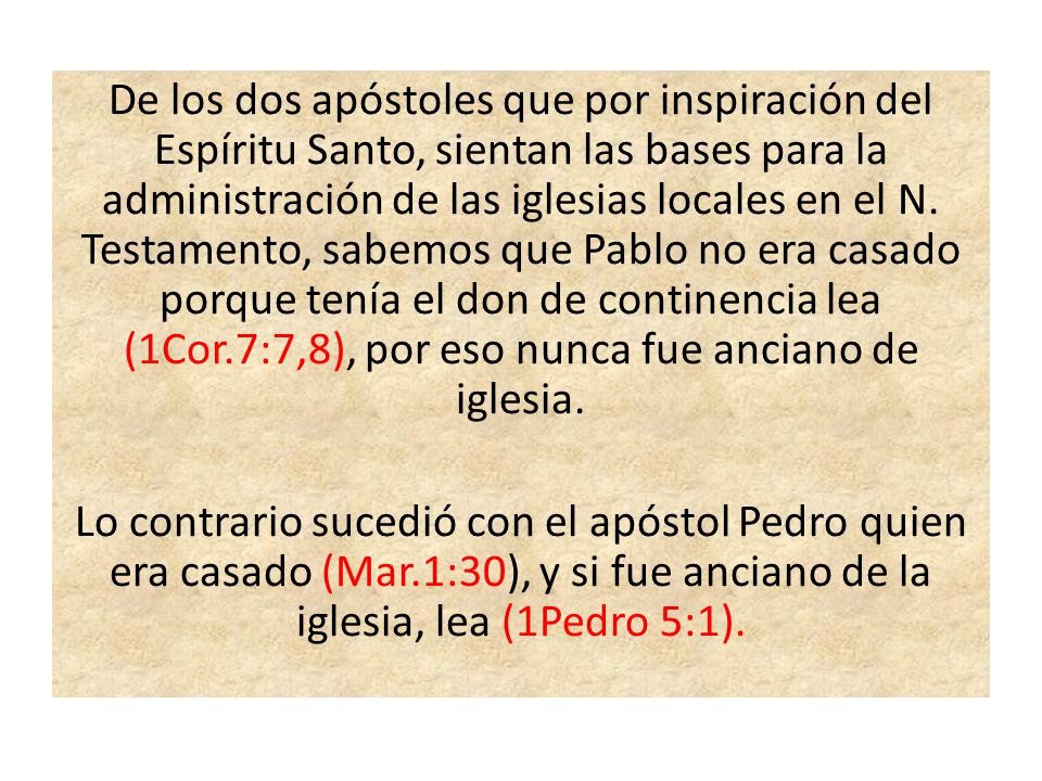 De los dos apóstoles que por inspiración del Espíritu Santo, sientan las bases para la administración de las iglesias locales en el N. Testamento, sabemos que Pablo no era casado porque tenía el don de continencia lea (1Cor.7:7,8), por eso nunca fue anciano de iglesia.