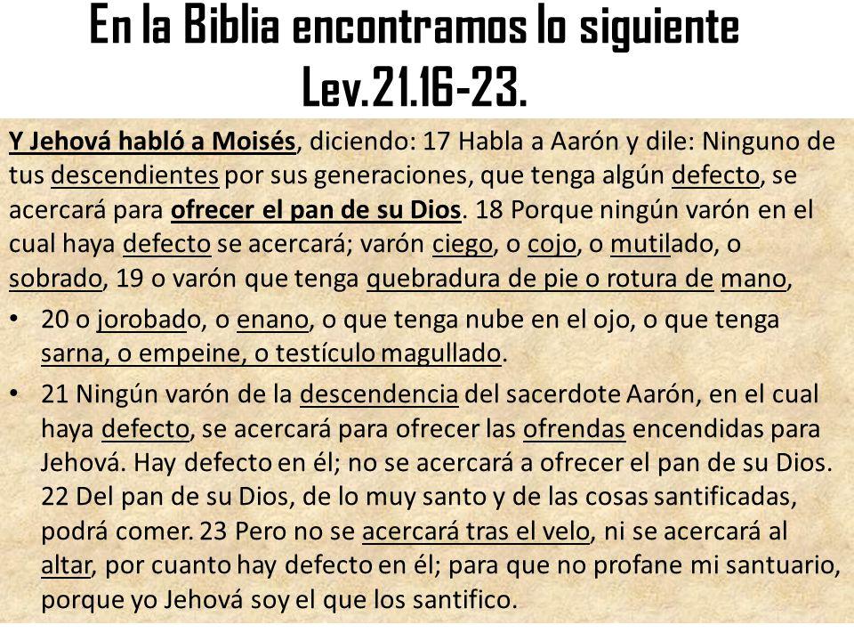 En la Biblia encontramos lo siguiente Lev.21.16-23.