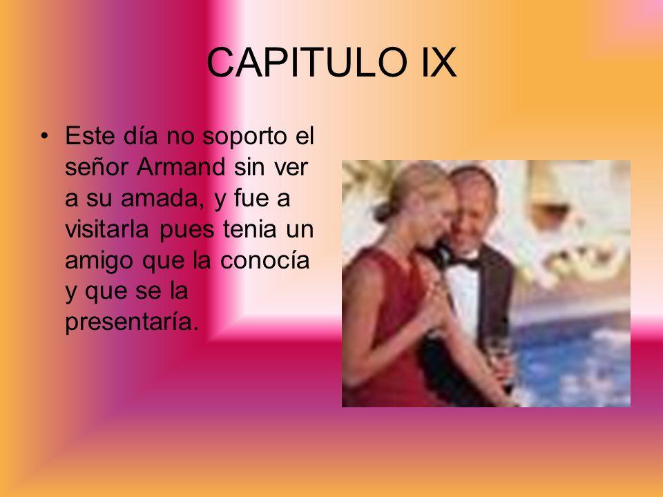 CAPITULO IXEste día no soporto el señor Armand sin ver a su amada, y fue a visitarla pues tenia un amigo que la conocía y que se la presentaría.