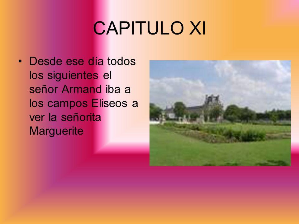 CAPITULO XI Desde ese día todos los siguientes el señor Armand iba a los campos Eliseos a ver la señorita Marguerite.