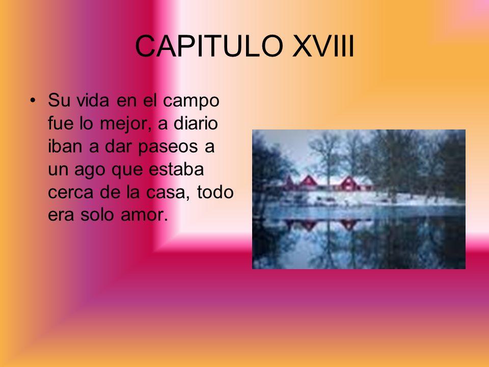 CAPITULO XVIII Su vida en el campo fue lo mejor, a diario iban a dar paseos a un ago que estaba cerca de la casa, todo era solo amor.