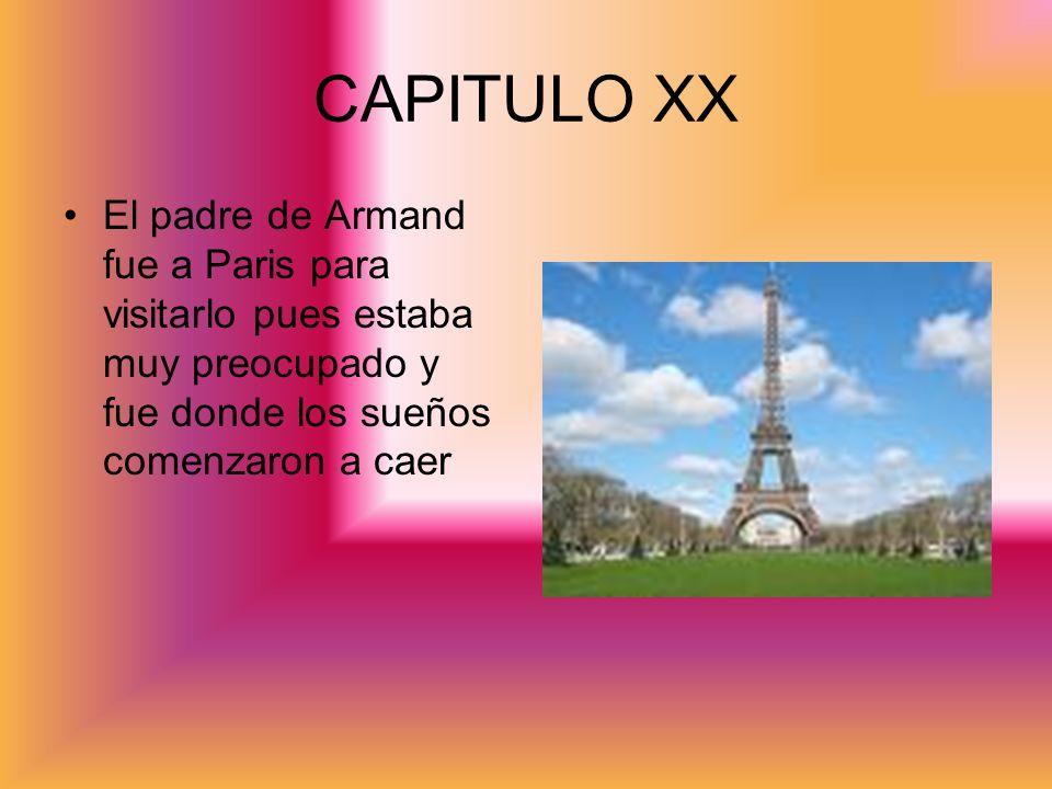 CAPITULO XXEl padre de Armand fue a Paris para visitarlo pues estaba muy preocupado y fue donde los sueños comenzaron a caer.