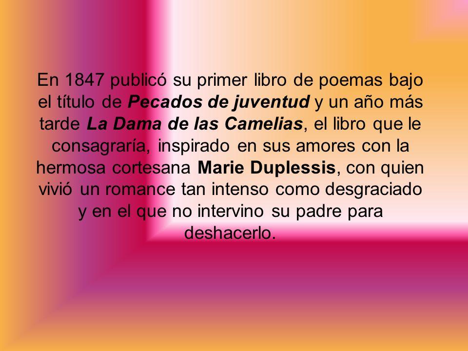 En 1847 publicó su primer libro de poemas bajo el título de Pecados de juventud y un año más tarde La Dama de las Camelias, el libro que le consagraría, inspirado en sus amores con la hermosa cortesana Marie Duplessis, con quien vivió un romance tan intenso como desgraciado y en el que no intervino su padre para deshacerlo.