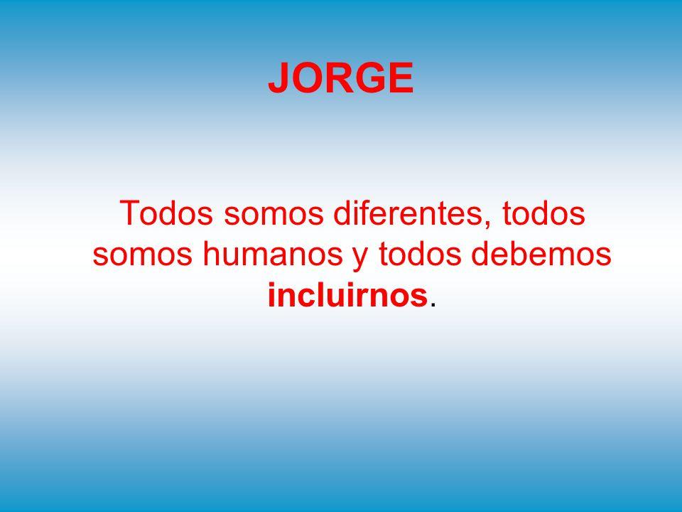 JORGE Todos somos diferentes, todos somos humanos y todos debemos incluirnos.