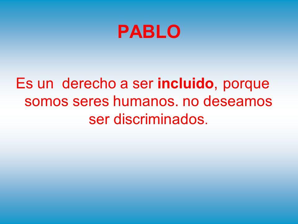 PABLO Es un derecho a ser incluido, porque somos seres humanos. no deseamos ser discriminados.
