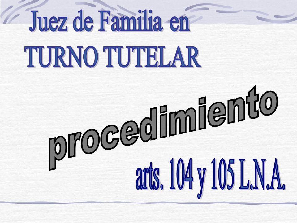 Juez de Familia en TURNO TUTELAR procedimiento arts. 104 y 105 L.N.A.
